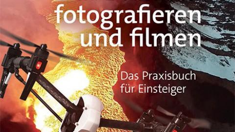 Mit der Drohne fotografieren und filmen, das Praxisbuch für Einsteiger